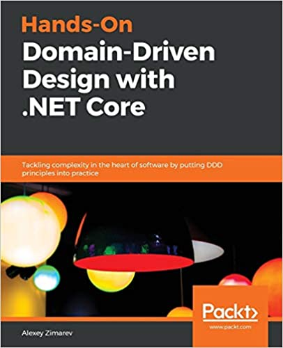 Hands-On Domain-Driven Design with .NET Core - Tackling complexity in the heart of software by putting DDD principles into practice. Alexey Zimarev.